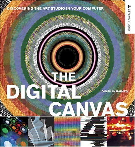 The Digital Canvas: Discovering the Art Studio in Your Computer (Abrams Studio): Jonathan Raimes; ...
