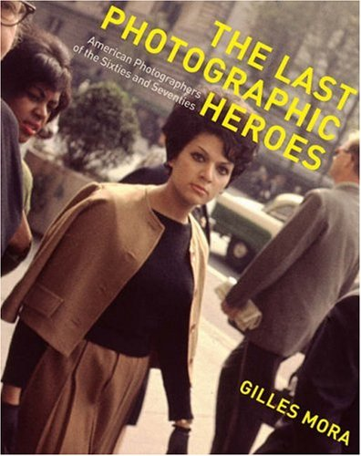 The Last Photographic Heroes: American Photographers of the Sixties and Seventies (0810993740) by Mora, Gilles