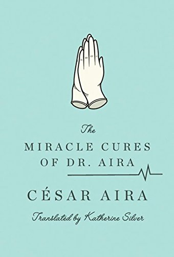 The Miracle Cures of Dr. Aira (Paperback): Cesar Aira, Katherine