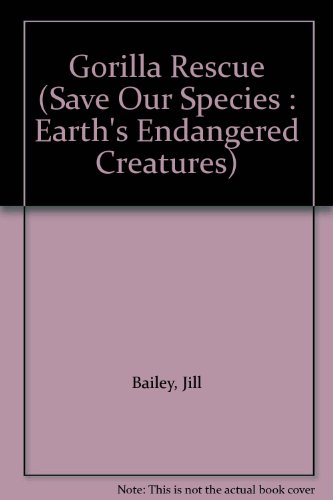 Gorilla Rescue (Save Our Species : Earth's Endangered Creatures): Bailey, Jill