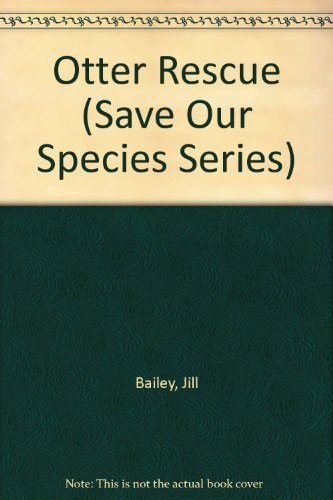 Otter Rescue (Save Our Species Series): Jill Bailey