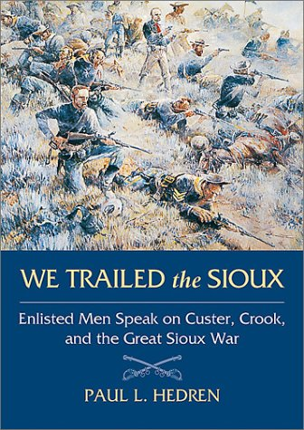 We Trailed the Sioux: Enlisted Men Speak on Custer, Crook, and the Great Sioux War