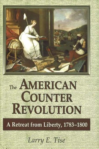 American Counterrevolution: A Retreat from Liberty, 1783-1800: Larry E. Tise