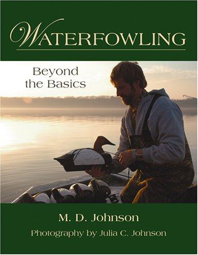 Waterfowling: Beyond the Basics: Johnson, M. D.