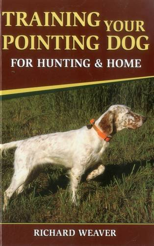 Training Your Pointing Dog for Hunting & Home: Weaver, Richard