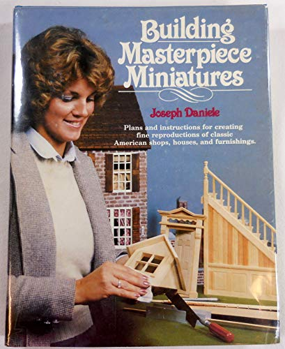 Building Masterpiece Miniatures - Plans and instructions for creating fine reproductions of ...