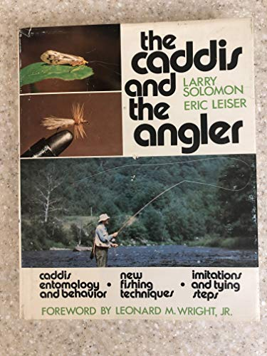 THE CADDIS AND THE ANGLER. By Larry Solomon and Eric Leiser. Foreword by Leonard M. Wright, Jr.: ...