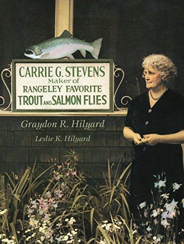 Carrie G. Stevens: Maker of Rangeley Favorite Trout and Salmon Flies: Graydon R. Hilyard; Leslie K....
