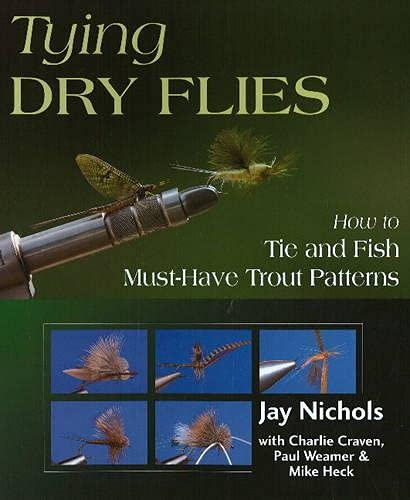 Tying Dry Flies: How to Tie and Fish Must-Have Trout Patterns: Nichols, Jay, Weamer, Paul