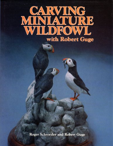 Carving Miniature Wildfowl with Robert Guge: How to Carve and Paint Birds and Their Habitats