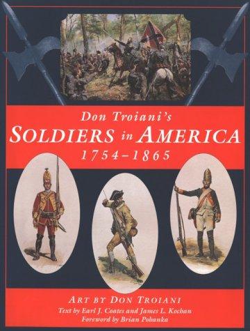 Don Troiani's Soldiers in America, 1754-1865: Troiani, Don; Chartrand, Rene; Coates, Earl J.; ...