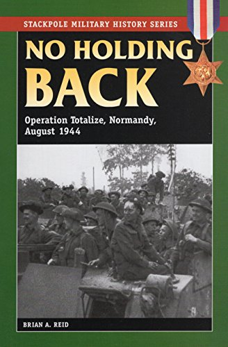 9780811705844: No Holding Back: Operation Totalize, Normandy, August 1944 (Stackpole Military History Series)