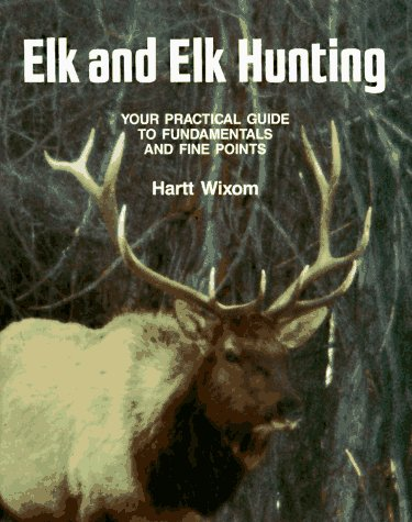 Elk and Elk Hunting : Your Practical Guide to Fundamentals and Fine Points
