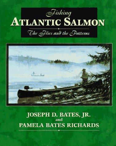FISHING ATLANTIC SALMON: THE FLIES AND THE PATTERNS. By Joseph D. Bates, Jr. and Pamela Bates ...