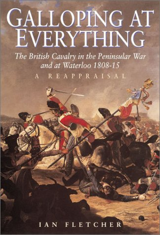 Galloping at Everything The British Cavalry in the Peninsular War and at Waterloo 1808 -15