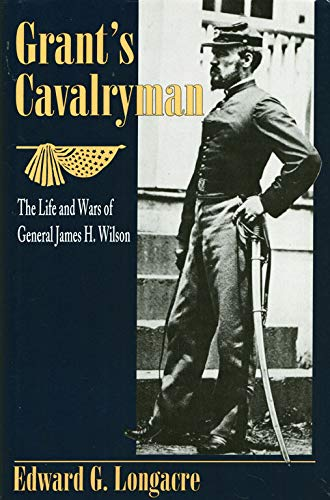 Grant's Cavalryman, The Life and Wars of General James H. Wilson: Longacre, Edward G.