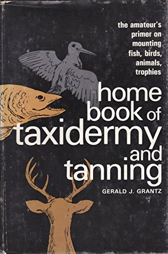 Home Book of Taxidermy and Tanning: Gerald J. Grantz