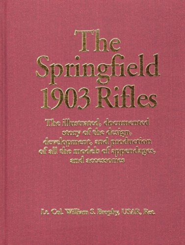 The Springfield 1903 Rifles. the Illustrated, Documented Story of the Design, Development, and ...