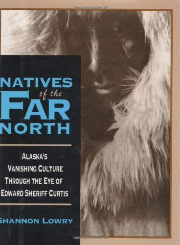 NATIVES OF THE FAR NORTH, ALASKA'S VANISHING CULTURE IN THE EYE OF EDWARD SHERIFF CURTIS: ...