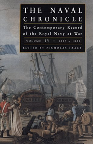Naval Chronicles: THE NAVAL CHRONICLE: The Contemporary Record of the Royal Navy at War, Volume IV:...