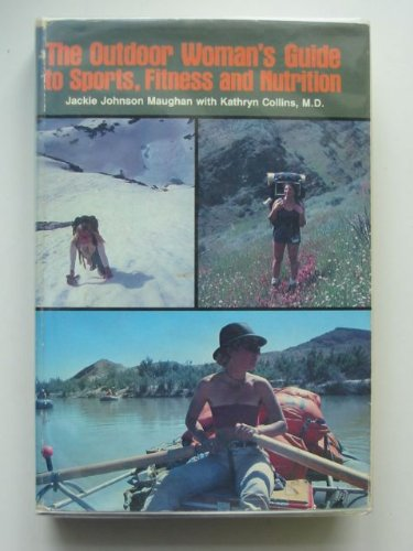 The Outdoor Woman's Guide to Sports, Fitness and Nutrition: Jackie Johnson Maughan and Kathryn...