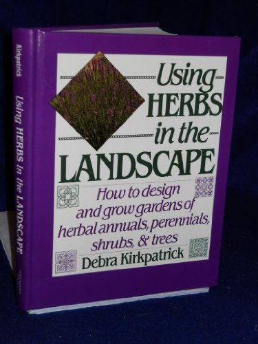 9780811711876: Using Herbs in the Landscape: How to Design and Grow Gardens of Herbal Annuals, Perennials, Shrubs, & Trees