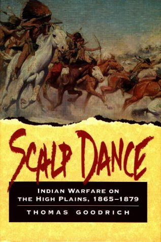 Scalp Dance Indian Warfare on the High Plains, 1865-1879: Goodrich, Thomas