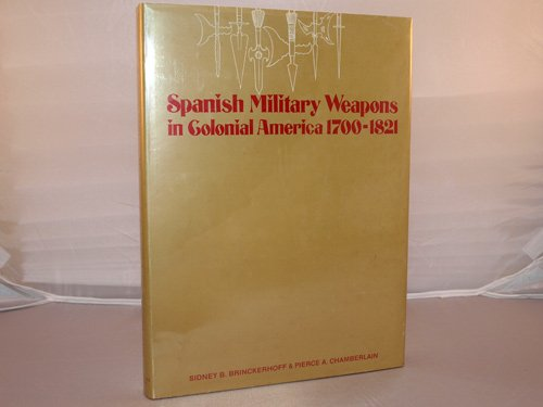 Spanish military weapons in colonial America, 1700-1821,: Sidney B Brinckerhoff;