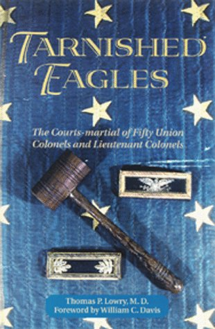 Tarnished Eagles: The Court-Martial of Fifty Union Colonels and Lieutenant Colonels: Lowry, Thomas ...