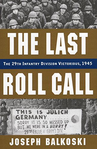 Last Roll Call, The: The 29th Infantry Division Victorious, 1945: Balkoski, Joseph