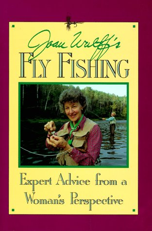 Joan Wulff's Fly Fishing : Expert Advice from a Woman's Perspective: Wulff, Joan