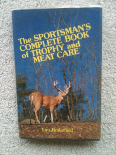 The Sportsman's Complete Book Of Trophy And Meat Care: Brakefield, Tom