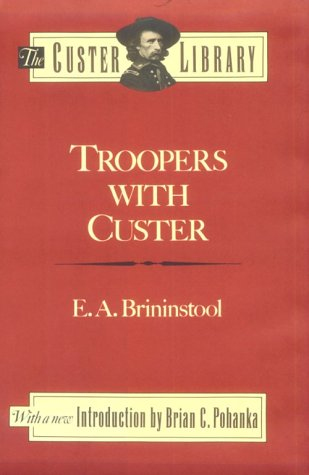 Troopers with Custer Historic Incidents of the Battle of the Little Big Horn: Brininstool, E. A.