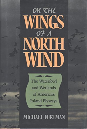 On the Wings of a North Wind: The Waterfowl and Wetlands of America's Inland Flyways {FIRST EDITION}