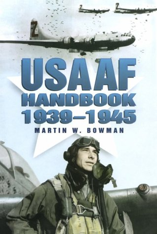 The USAAF Handbook 1939-1945: Bowman, Martin W.