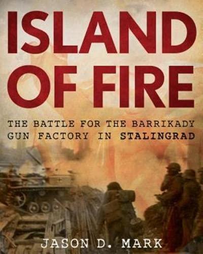 Island of Fire: The Battle for the Barrikady Gun Factory in Stalingrad: Jason Mark