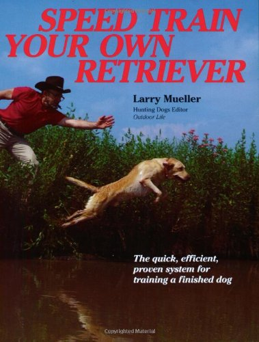 Speed Train Your Own Retriever : The Quick, Efficient, Proven System for Training a Finished Dog
