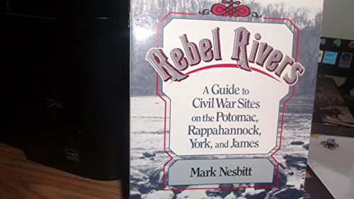 Rebel Rivers: A Guide to Civil War Sites on the Potomac, Rappahannock, York, and James.: NESBITT, ...