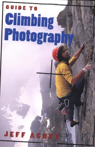 Guide to Climbing Photography: Achey, Jeff