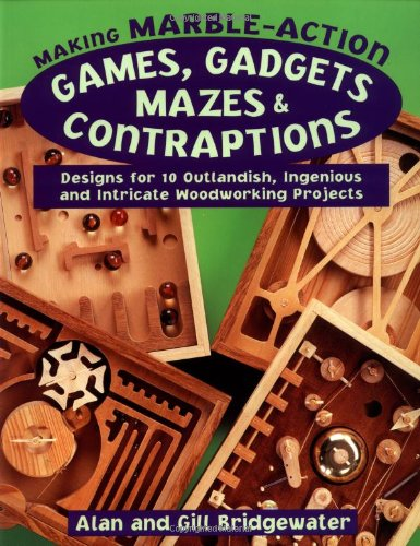 9780811728553: Making Marble-Action Games, Gadgets, Mazes & Contraptions: Designs for 10 Outlandish, Ingenious and Intricate Woodworking Projects