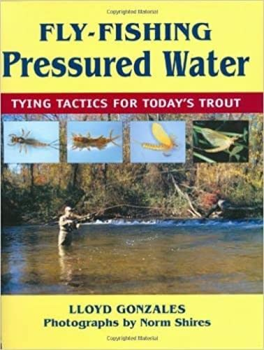 Fly-Fishing Pressured Water: Tying Tactics for Today's Trout: Lloyd Gonzales