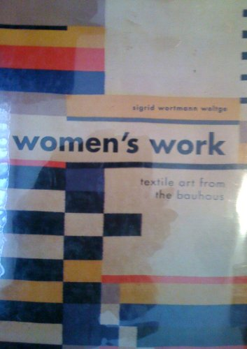 Women's Work: Textile Art from the Bauhaus: Weltge-Wortmann, Sigrid;Weltge, Sigrid
