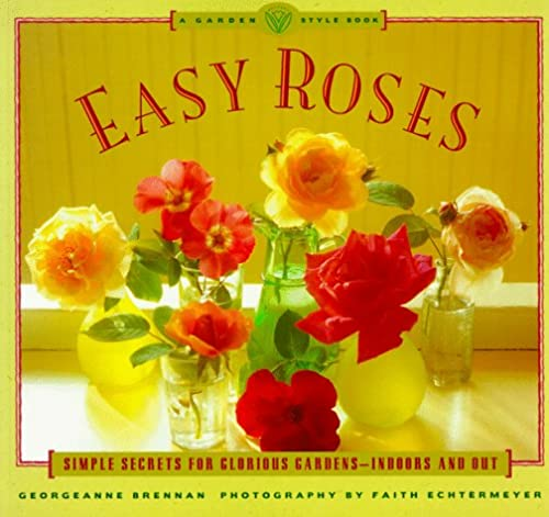 Easy Roses: Secrets for Glorious Gardens- Indoors and Out (The Garden Style Book): Georgeanne ...