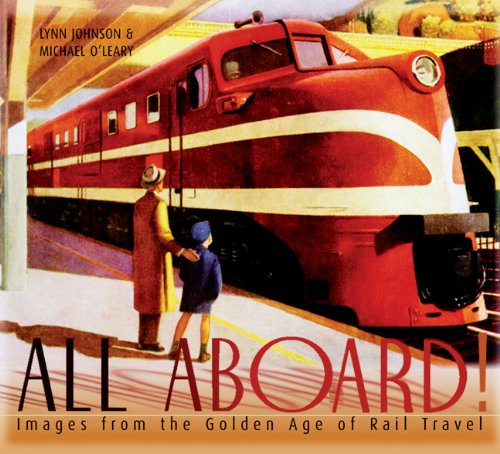 All Aboard!: Images from the Golden Age of Rail Travel: Johnson, Lynn;O'Leary, Michael