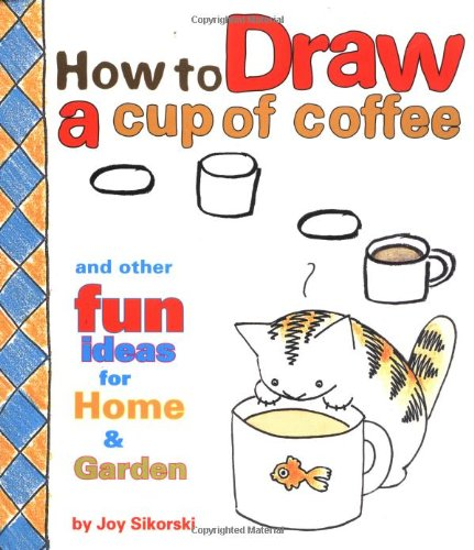 9780811819022: How to Draw a Cup of Coffee and Other Fun Ideas for Home and Garden