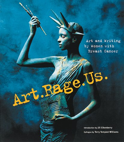 9780811821469: Art. Rage. Us.: Art and Writing by Women with Breast Cancer