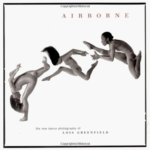 Airborne: The New Dance Photography of Lois Greenfield: Lois Greenfield, William A. Ewing