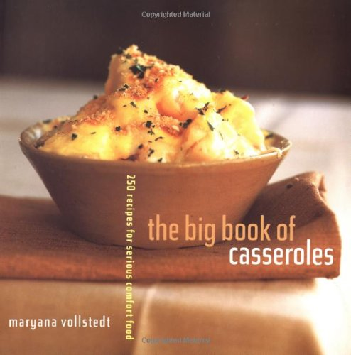 The Big Book of Casseroles 250 Recipes for Serious Comfort Food