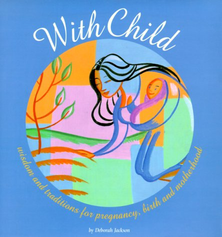 With Child: Wisdom and Traditions for Pregnancy, Birth, and Motherhood (0811824004) by Jackson, Deborah