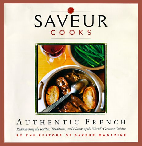 Saveur Cooks Authentic French: Rediscovering the Recipes, Traditions, and Flavors of the World's ...